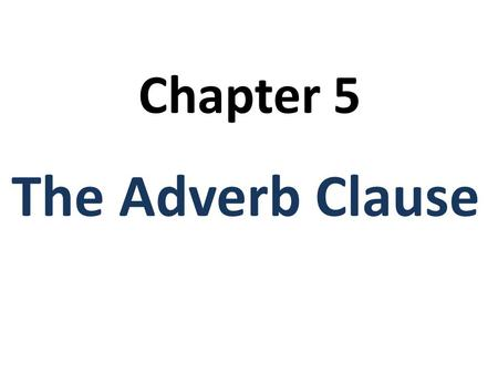 Chapter 5 The Adverb Clause. Adverb Clause Adverb clauses are: 1.Dependent clauses (S + V) 2.They must have a subordinating conjunction to connect them.