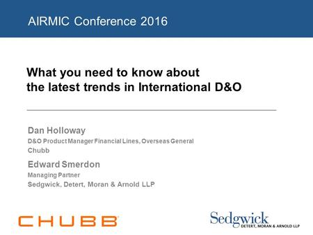 What you need to know about the latest trends in International D&O Dan Holloway D&O Product Manager Financial Lines, Overseas General Chubb Edward Smerdon.