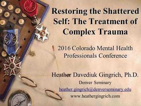 Restoring the Shattered Self: The Treatment of Complex Trauma 2016 Colorado Mental Health Professionals Conference Heather Davediuk Gingrich, Ph.D. Denver.
