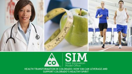HEALTH TRANSFORMATION IN COLORADO: HOW SIM CAN LEVERAGE AND SUPPORT COLORADO'S HEALTHY SPIRIT.