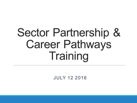 Sector Partnership & Career Pathways Training JULY 12 2016.