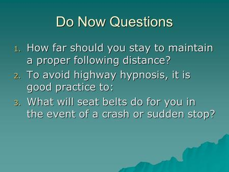 Do Now Questions 1. How far should you stay to maintain a proper following distance? 2. To avoid highway hypnosis, it is good practice to: 3. What will.