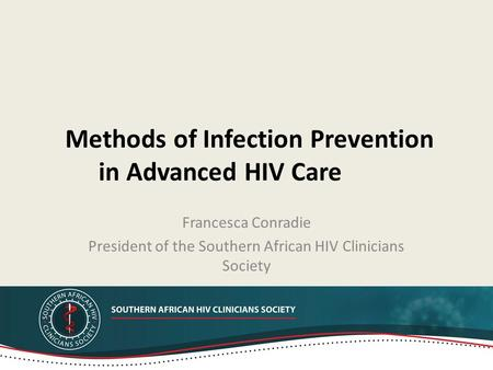 Methods of Infection Prevention in Advanced HIV Care Francesca Conradie President of the Southern African HIV Clinicians Society.