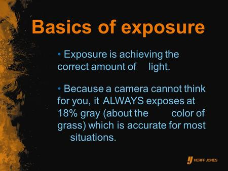 Basics of exposure Exposure is achieving the correct amount of light. Because a camera cannot think for you, it ALWAYS exposes at 18% gray (about the color.