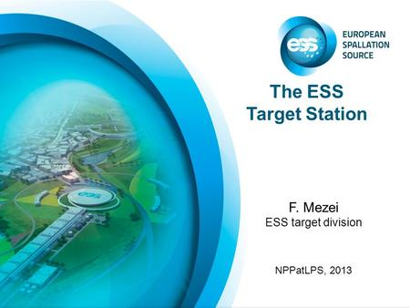 The ESS Target Station F. Mezei ESS target division NPPatLPS, 2013.