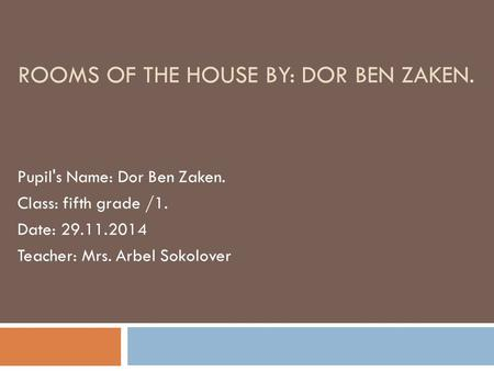 Pupil's Name: Dor Ben Zaken. Class: fifth grade /1. Date: 29.11.2014 Teacher: Mrs. Arbel Sokolover ROOMS OF THE HOUSE BY: DOR BEN ZAKEN.
