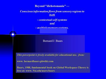 Beyond dichotomania --- Conscious information flows from sensory regions to both - contextual self-systems and - multiple memory systems. This powerpoint.