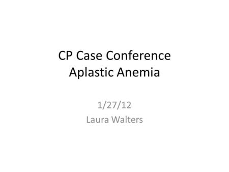 CP Case Conference Aplastic Anemia 1/27/12 Laura Walters.