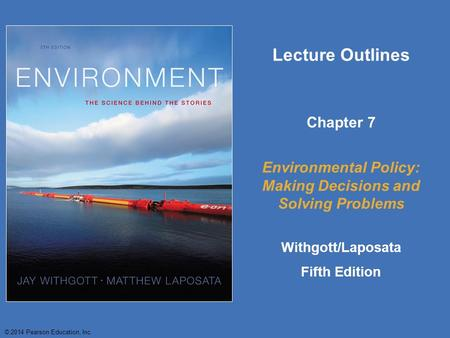 © 2014 Pearson Education, Inc. Lecture Outlines Chapter 7 Environmental Policy: Making Decisions and Solving Problems Withgott/Laposata Fifth Edition.