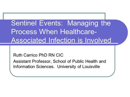Sentinel Events: Managing the Process When Healthcare- Associated Infection is Involved Ruth Carrico PhD RN CIC Assistant Professor, School of Public Health.