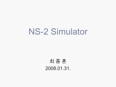 NS-2 Simulator 최 종 훈 2008.01.31.. 2 Contents  About NS  Installation  Based on Linux  Based on Windows  Architecture  Using NS-2  Example  References.