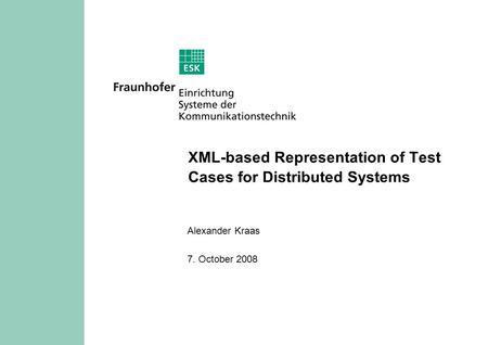 XML-based Representation of Test Cases for Distributed Systems Alexander Kraas 7. October 2008.