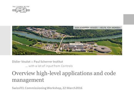 WIR SCHAFFEN WISSEN – HEUTE FÜR MORGEN Overview high-level applications and code management Didier Voulot :: Paul Scherrer Institut … with a lot of input.