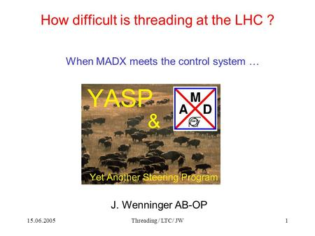 15.06.2005Threading / LTC/ JW1 How difficult is threading at the LHC ? When MADX meets the control system … J. Wenninger AB-OP &