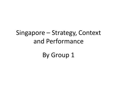 Singapore – Strategy, Context and Performance By Group 1.