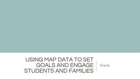 USING MAP DATA TO SET GOALS AND ENGAGE STUDENTS AND FAMILIES 7/14/16.