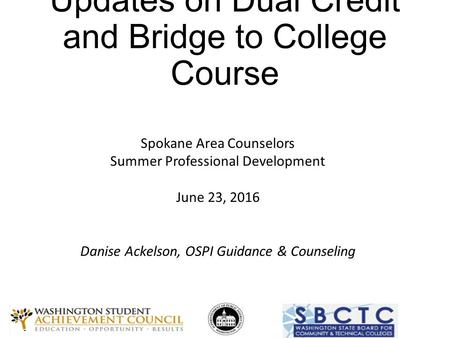 Updates on Dual Credit and Bridge to College Course Spokane Area Counselors Summer Professional Development June 23, 2016 Danise Ackelson, OSPI Guidance.