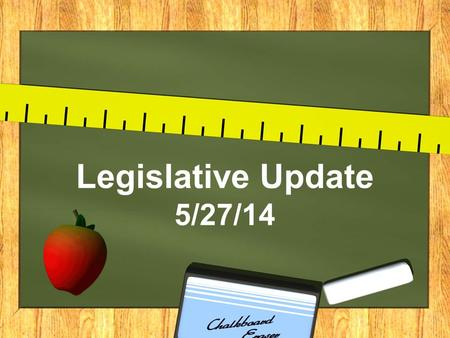 Legislative Update 5/27/14. 2014-2015 Budget Third reading completed by Senate (5/14/14) Referred to House (Week of 5/27/14)