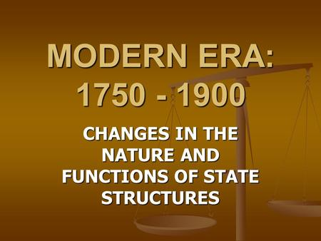 MODERN ERA: 1750 - 1900 CHANGES <strong>IN</strong> THE NATURE AND FUNCTIONS OF STATE STRUCTURES.