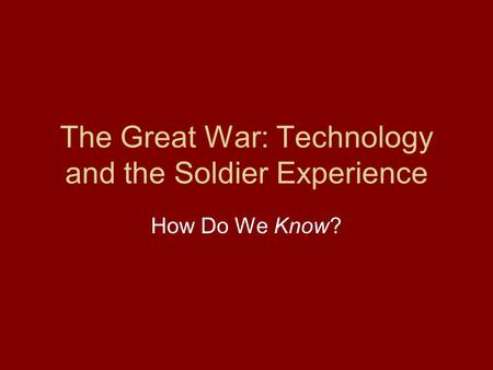 The Great War: Technology and the Soldier Experience How Do We Know?