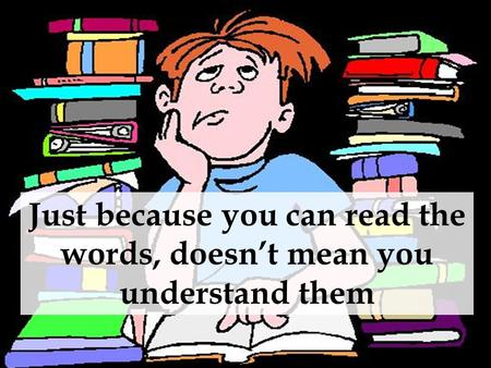 Just because you can read the words, doesn't mean you understand them.