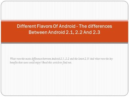 What were the main differences between Android 2.1, 2.2 and the latest 2.3? And what were the key benefits that users could enjoy? Read this article to.