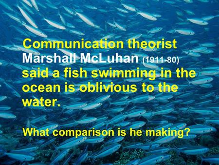  Communication theorist Marshall McLuhan (1911-80) said a fish swimming in the ocean is oblivious to the water.  What comparison is he making?