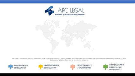 CORPORATE AND BUSINESS LAW CONSULTANCY INVESTMENT LAW CONSULTANCY PROJECT FINANCE LEGAL ADVISORY ADMIRALTY LAW CONSULTANCY ARC Legal is Focused on Corporate,