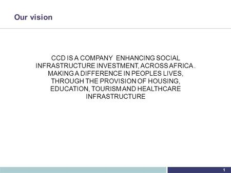1 Our vision CCD IS A COMPANY ENHANCING SOCIAL INFRASTRUCTURE INVESTMENT, ACROSS AFRICA. MAKING A DIFFERENCE IN PEOPLES LIVES, THROUGH THE PROVISION OF.