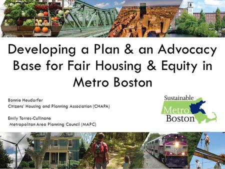 Developing a Plan & an Advocacy Base for Fair Housing & Equity in Metro Boston Bonnie Heudorfer Citizens' Housing and Planning Association (CHAPA) Emily.