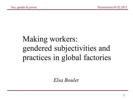 Sex, gender & power Presentation 05.02.2013 1 Making workers: gendered subjectivities and practices in global factories Elsa Boulet.