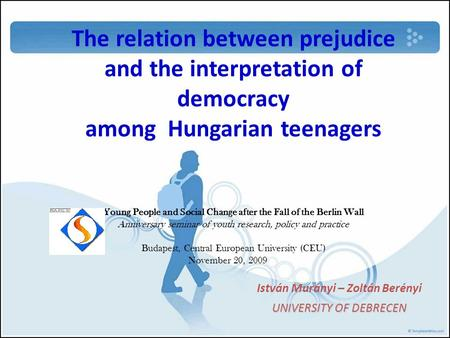 The relation between prejudice and the interpretation of democracy among Hungarian teenagers Young People and Social Change after the Fall of the Berlin.