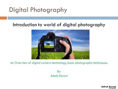 Digital Photography Introduction to world of digital photography An Overview of digital camera technology, basic photographic techniques. By Ashok Sorout.
