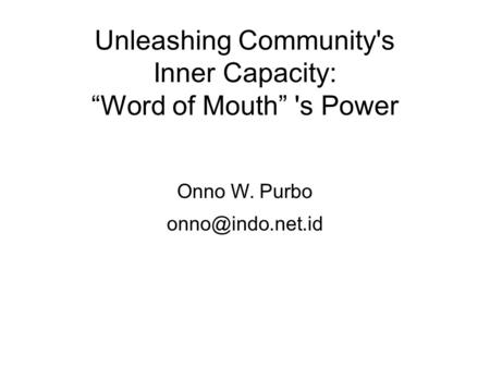 "Unleashing Community's Inner Capacity: ""Word of Mouth"" 's Power Onno W. Purbo"