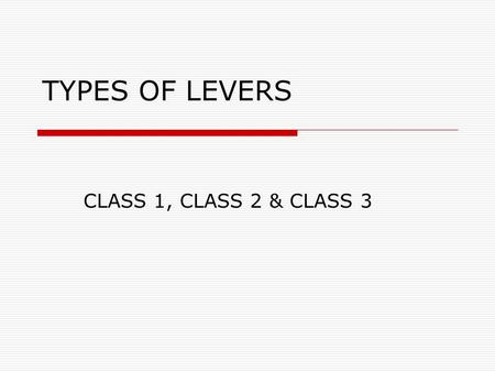 TYPES OF LEVERS CLASS 1, CLASS 2 & CLASS 3. TYPE 1 LEVERS  In a Type 1 Lever, the pivot (fulcrum) is between the effort and the load. In an off- center.