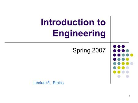 1 Introduction to Engineering Spring 2007 Lecture 5: Ethics.