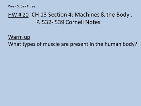 HW # 20- CH 13 Section 4: Machines & the Body. P. 532- 539 Cornell Notes Warm up What types of muscle are present in the human body? Week 5, Day Three.
