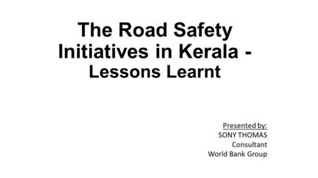 The <strong>Road</strong> <strong>Safety</strong> Initiatives in Kerala - Lessons Learnt Presented by: SONY THOMAS Consultant World Bank Group.