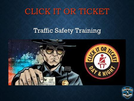 CLICK IT OR TICKET Traffic Safety Training Traffic Safety Training.
