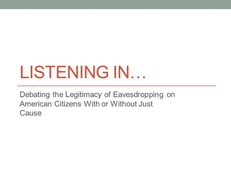 LISTENING IN… Debating the Legitimacy of Eavesdropping on American Citizens With or Without Just Cause.