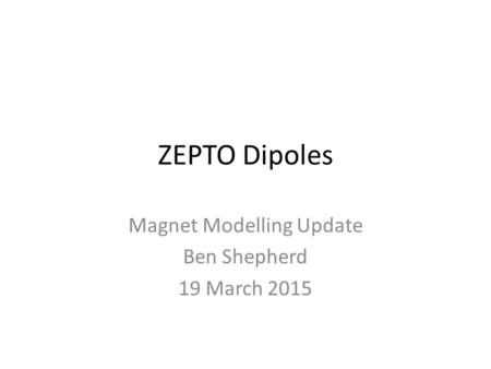 ZEPTO Dipoles Magnet Modelling Update Ben Shepherd 19 March 2015.