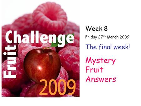Week 8 Friday 27 th March 2009 The final week! Mystery Fruit Answers.