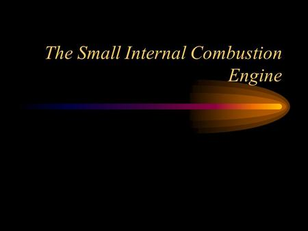 The Small Internal Combustion Engine. Objectives Identify the operating principles of the internal combustion engine. Identify the operating characteristics.