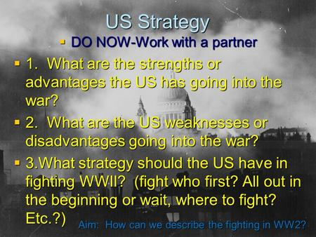 US Strategy  DO NOW-Work with a partner  1. What are the strengths or advantages the US has going into the war?  2. What are the US weaknesses or disadvantages.