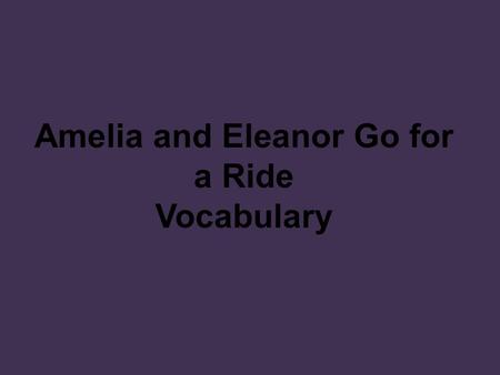 Amelia and Eleanor Go for a Ride Vocabulary.  a person who flies an aircraft; pilot Amelia Earhart is the most famous woman aviator. aviator.