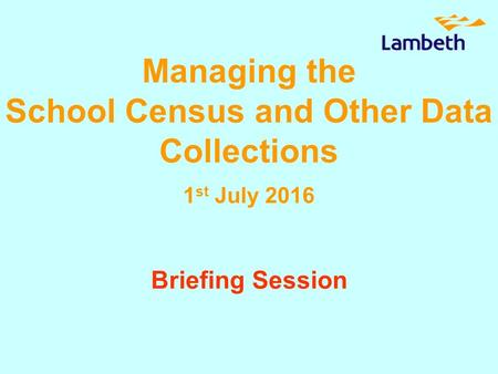 Managing the School Census and Other Data Collections 1 st July 2016 Briefing Session.