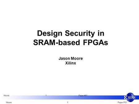 Moore 1 Paper P51 Moore 1 Paper #51 Design Security in SRAM-based FPGAs Jason Moore Xilinx.
