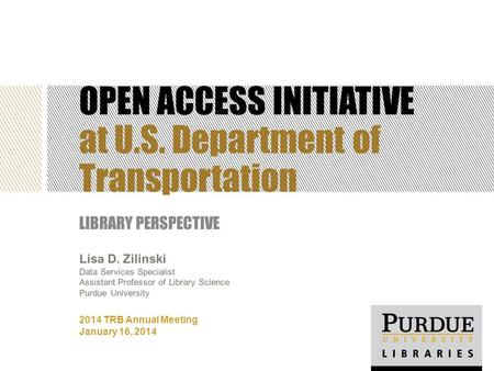 OPEN ACCESS INITIATIVE at U.S. Department of Transportation LIBRARY PERSPECTIVE 2014 TRB Annual Meeting January 16, 2014 Lisa D. Zilinski Data Services.