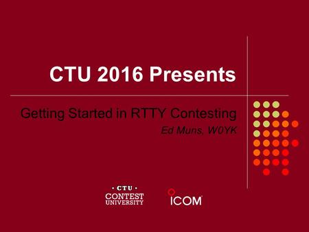 CTU 2016 Presents Getting Started in RTTY Contesting Ed Muns, W0YK.