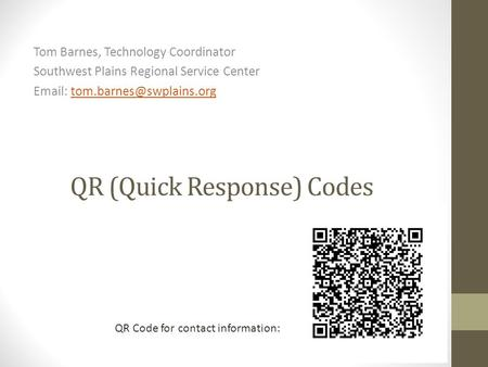 QR (Quick Response) Codes Tom Barnes, Technology Coordinator Southwest Plains Regional Service Center